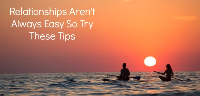 Relationships Aren't Always Easy So Try These Tips